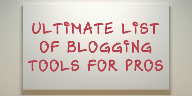 Ultimate List of Blogging Tools for Pros