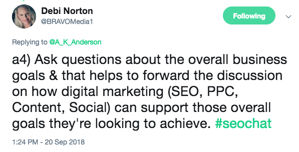 Ask questions about the overall business goals & that helps to forward the discussion on how digital marketing (SEO, PPC, Content, Social) can support those overall goals they're looking to achieve