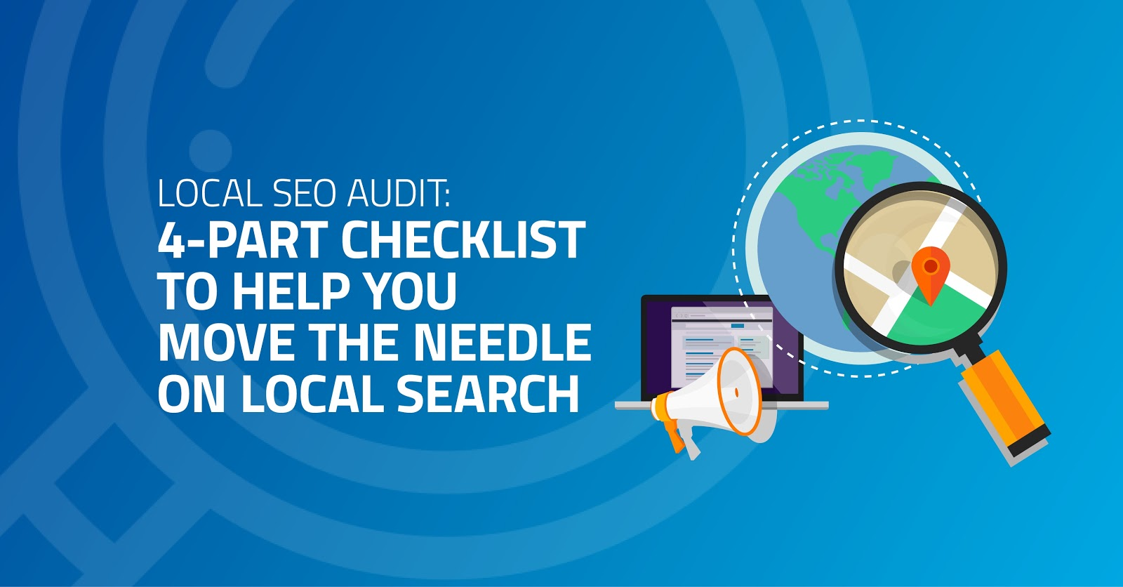 Local SEO Audit: 4-Part Checklist to Help You Move the Needle on Local Search