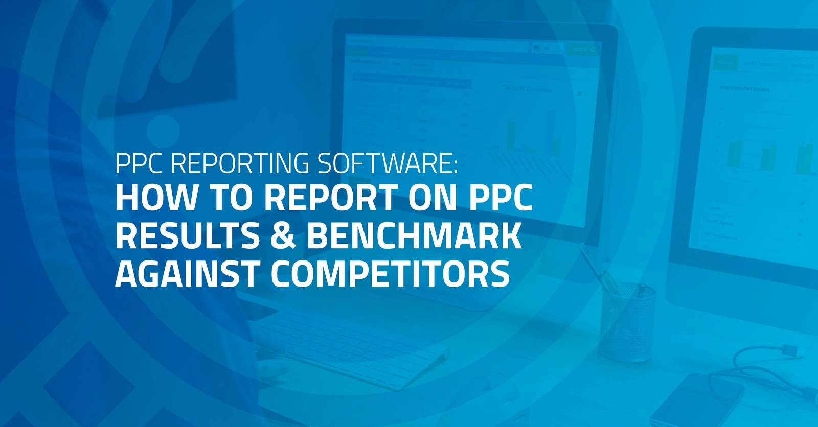 PPC Reporting Software: How to Report on PPC Results & Benchmark Against Competitors